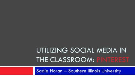 UTILIZING SOCIAL MEDIA IN THE CLASSROOM: PINTEREST Sadie Horan – Southern Illinois University.