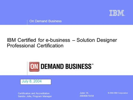 On Demand Business © 2004 IBM Corporation Certification and Accreditation Sandra Jolla, Program Manager June 14, 200406/10/04 IBM Certified for e-business.