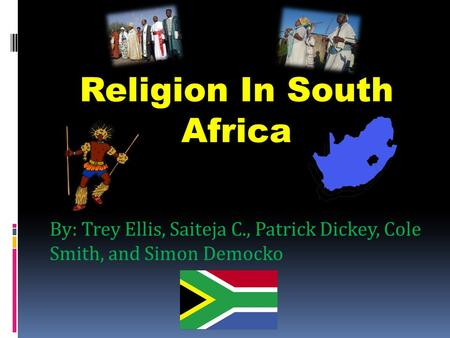 By: Trey Ellis, Saiteja C., Patrick Dickey, Cole Smith, and Simon Democko Religion In South Africa.
