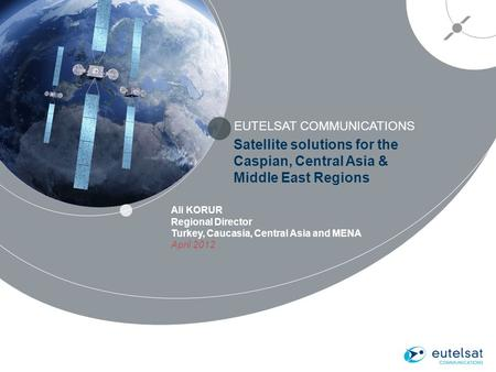 EUTELSAT COMMUNICATIONS 1 Satellite solutions for the Caspian, Central Asia & Middle East Regions Ali KORUR Regional Director Turkey, Caucasia, Central.