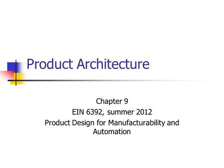 Product Architecture Chapter 9 EIN 6392, summer 2012 Product Design for Manufacturability and Automation.
