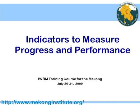 Indicators to Measure Progress and Performance IWRM Training Course for the Mekong July 20-31, 2009.