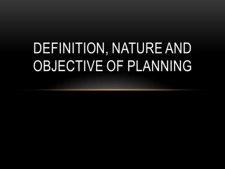DEFINITION, NATURE AND OBJECTIVE OF PLANNING. DEFINITION.