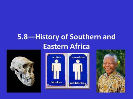 5.8—History of Southern and Eastern Africa. Vocabulary Fossil—the remains of ancient humans, animals and plants that have turned into stone.