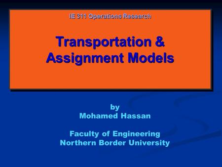 Transportation & Assignment Models IE 311 Operations Research by Mohamed Hassan Faculty of Engineering Northern Border University.