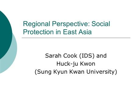 Regional Perspective: Social Protection in East Asia Sarah Cook (IDS) and Huck-ju Kwon (Sung Kyun Kwan University)