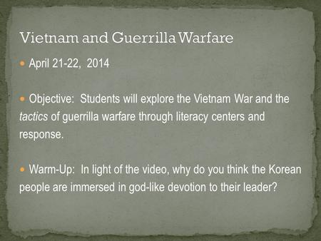 April 21-22, 2014 Objective: Students will explore the Vietnam War and the tactics of guerrilla warfare through literacy centers and response. Warm-Up: