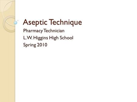 Aseptic Technique Pharmacy Technician L.W. Higgins High School Spring 2010.