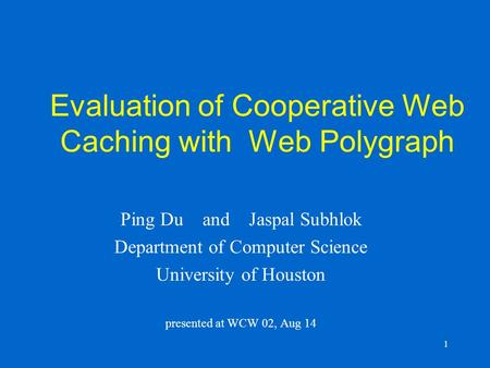1 Evaluation of Cooperative Web Caching with Web Polygraph Ping Du and Jaspal Subhlok Department of Computer Science University of Houston presented at.