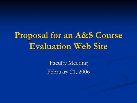 Proposal for an A&S Course Evaluation Web Site Faculty Meeting February 21, 2006.