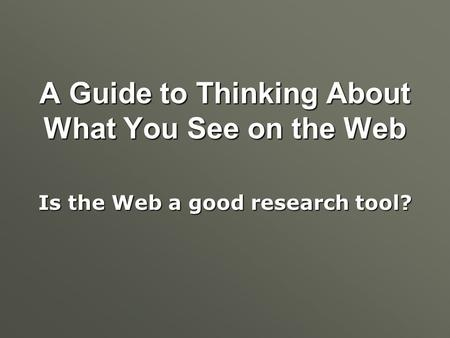 A Guide to Thinking About What You See on the Web Is the Web a good research tool?