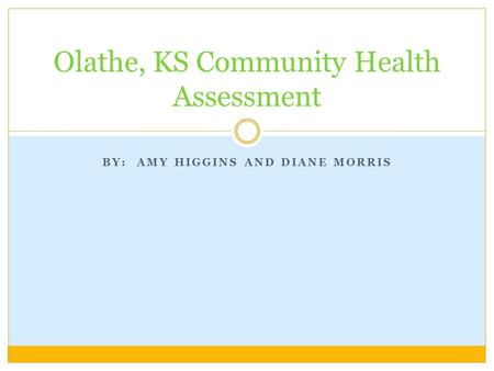 BY: AMY HIGGINS AND DIANE MORRIS Olathe, KS Community Health Assessment.