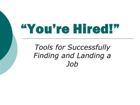 """You're Hired!"" Tools for Successfully Finding and Landing a Job."
