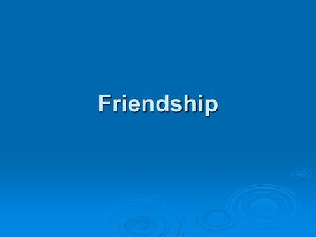 Friendship. Why is friendship good?  Life would be lonely, desolate  It is as necessary to the spirit as food is to the body  All cultures tell us.