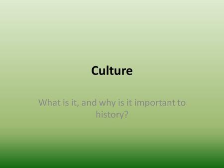 Culture What is it, and why is it important to history?