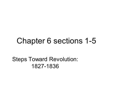 Chapter 6 sections 1-5 Steps Toward Revolution: 1827-1836.