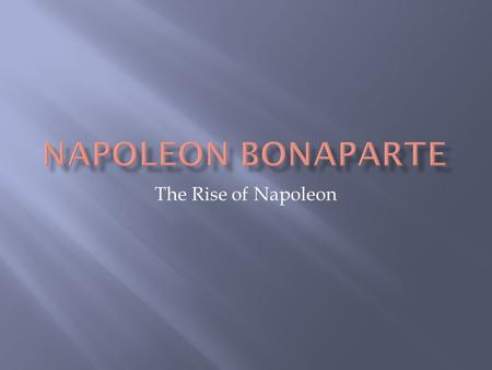 The Rise of Napoleon.  Napoleon Bonaparte was born on the Island of Corsica (in the Mediterranean Sea, of the coast of Italy) in 1769  He was the son.