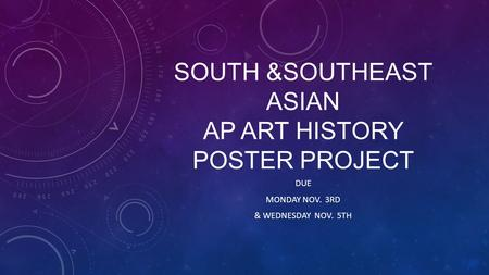 SOUTH &SOUTHEAST ASIAN AP ART HISTORY POSTER PROJECT DUE MONDAY NOV. 3RD & WEDNESDAY NOV. 5TH.