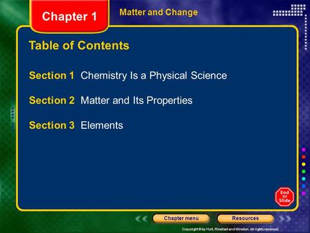 Copyright © by Holt, Rinehart and Winston. All rights reserved. ResourcesChapter menu Table of Contents Chapter 1 Matter and Change Section 1 Chemistry.