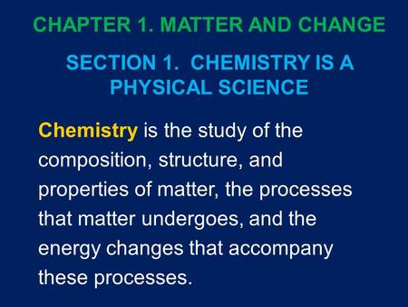 Chemistry is the study of the composition, structure, and properties of matter, the processes that matter undergoes, and the energy changes that accompany.