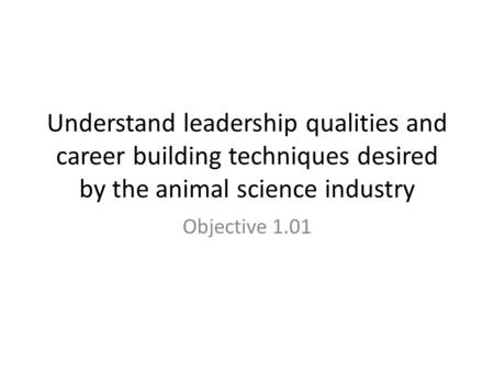 Understand leadership qualities and career building techniques desired by the animal science industry Objective 1.01.