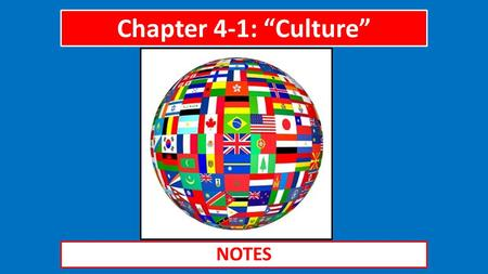 "Chapter 4-1: ""Culture"" NOTES. The Big Idea Culture, a group's shared practices and beliefs, differs from group to group and changes over time."