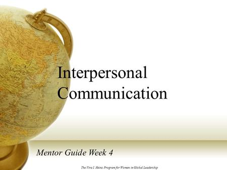 Interpersonal Communication Mentor Guide Week 4 The Vira I. Heinz Program for Women in Global Leadership.