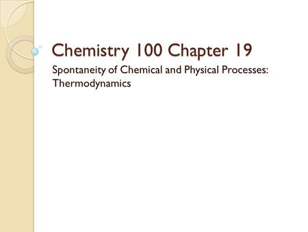Chemistry 100 Chapter 19 Spontaneity of Chemical and Physical Processes: Thermodynamics.
