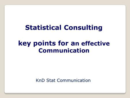 Statistical Consulting key points for a n effective Communication KnD Stat Communication.