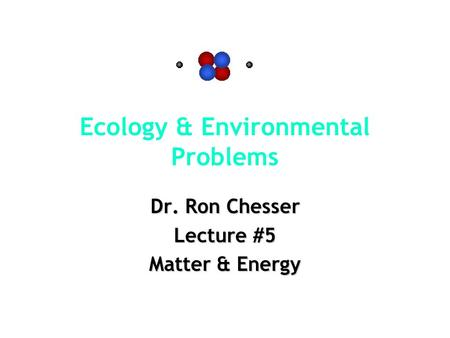 Ecology & Environmental Problems Dr. Ron Chesser Lecture #5 Matter & Energy.