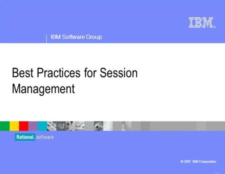 ® IBM Software Group © 2007 IBM Corporation Best Practices for Session Management 4.1.0.3.