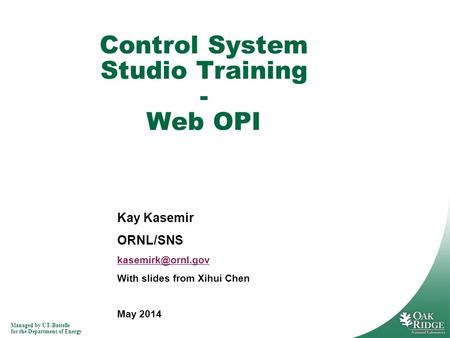 Managed by UT-Battelle for the Department of Energy Kay Kasemir ORNL/SNS With slides from Xihui Chen May 2014 Control System Studio Training.