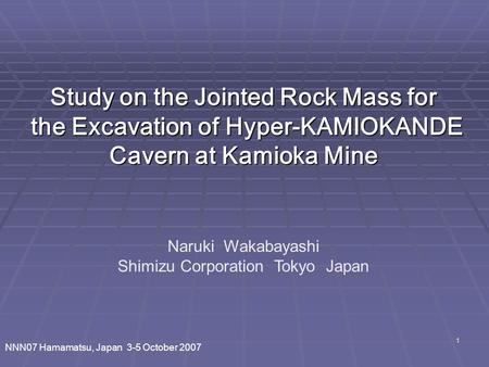 1 Naruki Wakabayashi Shimizu Corporation Tokyo Japan Study on the Jointed Rock Mass for the Excavation of Hyper-KAMIOKANDE Cavern at Kamioka Mine NNN07.