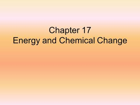 Chapter 17 Energy and Chemical Change. Thermochemistry The study of heat changes in chemical reactions.