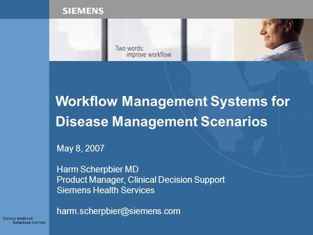 Workflow Management Systems for Disease Management Scenarios May 8, 2007 Harm Scherpbier MD Product Manager, Clinical Decision Support Siemens Health Services.