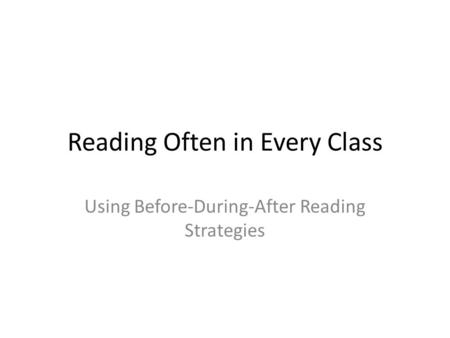 Reading Often in Every Class Using Before-During-After Reading Strategies.