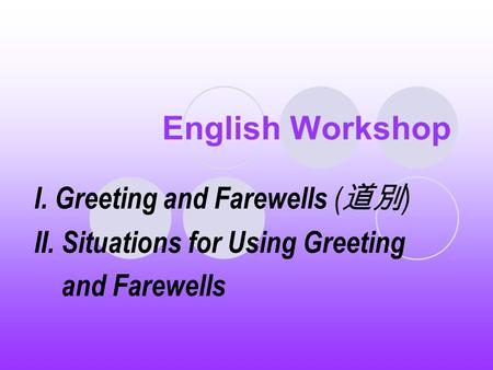 English Workshop I. Greeting and Farewells ( 道別 ) II. Situations for Using Greeting and Farewells.