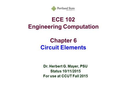 ECE 102 Engineering Computation Chapter 6 Circuit Elements Dr. Herbert G. Mayer, PSU Status 10/11/2015 For use at CCUT Fall 2015.