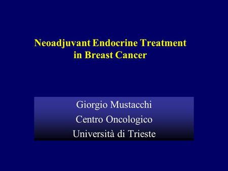 Neoadjuvant Endocrine Treatment in Breast Cancer Giorgio Mustacchi Centro Oncologico Università di Trieste.
