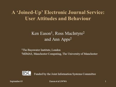 September 05Eason et al LWW61 A 'Joined-Up' Electronic Journal Service: User Attitudes and Behaviour Ken Eason 1, Ross MacIntyre 2 and Ann Apps 2 1 The.