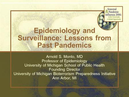 Epidemiology and Surveillance: Lessons from Past Pandemics Arnold S. Monto, MD Professor of Epidemiology University of Michigan School of Public Health.