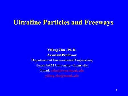 1 Ultrafine Particles and Freeways Yifang Zhu, Ph.D. Assistant Professor Department of Environmental Engineering Texas A&M University –Kingsville Email:
