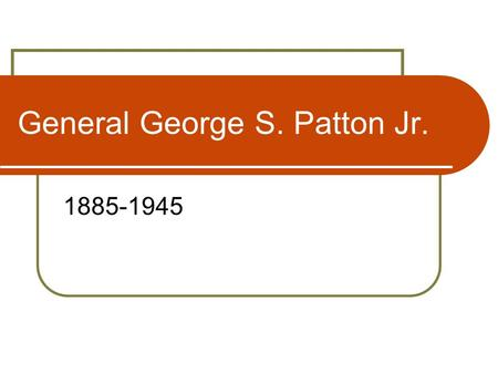 General George S. Patton Jr. 1885-1945. Life of a Legend Born 11 November 1885 in California Attends West Point in 1904, Graduates in 1909 Marries Beatrice.