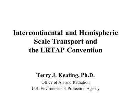 Intercontinental and Hemispheric Scale Transport and the LRTAP Convention Terry J. Keating, Ph.D. Office of Air and Radiation U.S. Environmental Protection.