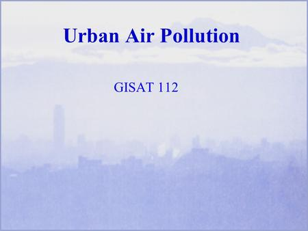 Urban Air Pollution GISAT 112. Learning Objectives Regions of the atmosphere Amount, composition of air we breathe Names of selected air pollutants Health.