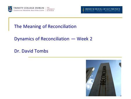 The Meaning of Reconciliation Dynamics of Reconciliation — Week 2 Dr. David Tombs.
