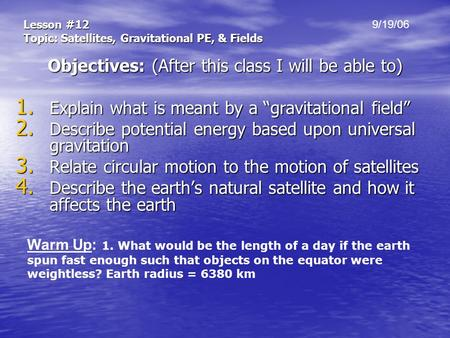 "Lesson #12 Topic: Satellites, Gravitational PE, & Fields Objectives: (After this class I will be able to) 1. Explain what is meant by a ""gravitational."
