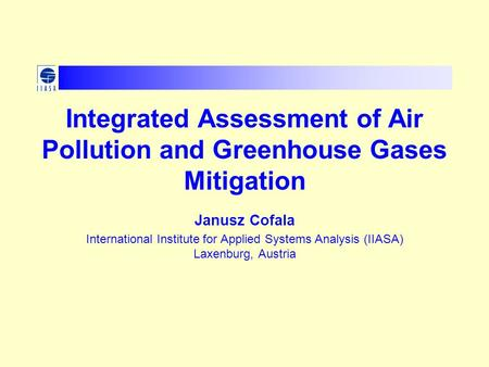 Integrated Assessment of Air Pollution and Greenhouse Gases Mitigation Janusz Cofala International Institute for Applied Systems Analysis (IIASA) Laxenburg,