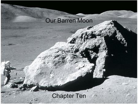 Our Barren Moon Chapter Ten. Guiding Questions 1.Is the Moon completely covered with craters? 2.Has there been any exploration of the Moon since the Apollo.