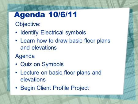 Agenda 10/6/11 Objective: Identify Electrical symbols Learn how to draw basic floor plans and elevations Agenda Quiz on Symbols Lecture on basic floor.